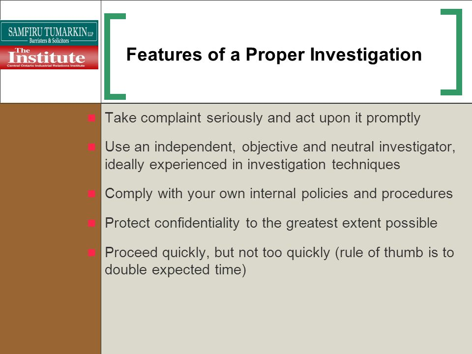 Features of a Proper Investigation Take complaint seriously and act upon it promptly Use an independent, objective and neutral investigator, ideally e