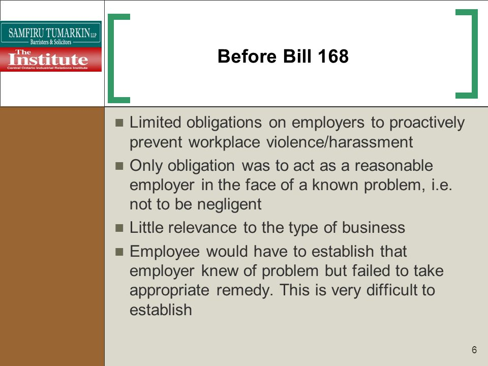 6 Before Bill 168 Limited obligations on employers to proactively prevent workplace violence/harassment Only obligation was to act as a reasonable emp