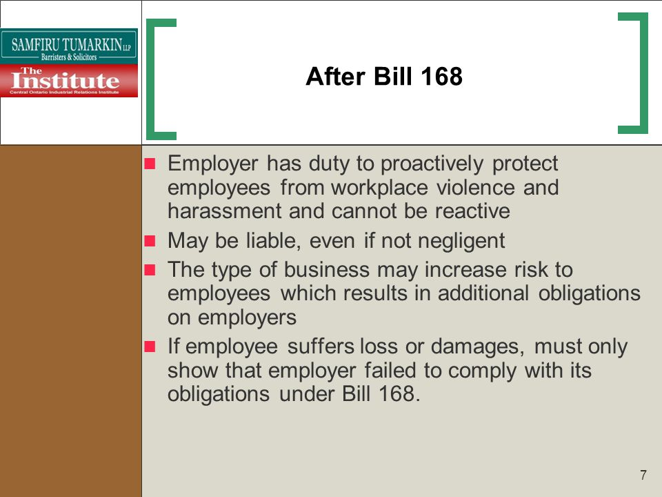 7 After Bill 168 Employer has duty to proactively protect employees from workplace violence and harassment and cannot be reactive May be liable, even