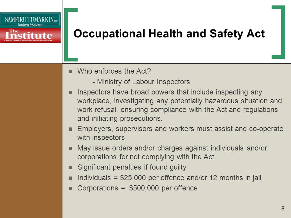 8 Occupational Health and Safety Act Who enforces the Act? - Ministry of Labour Inspectors Inspectors have broad powers that include inspecting any wo