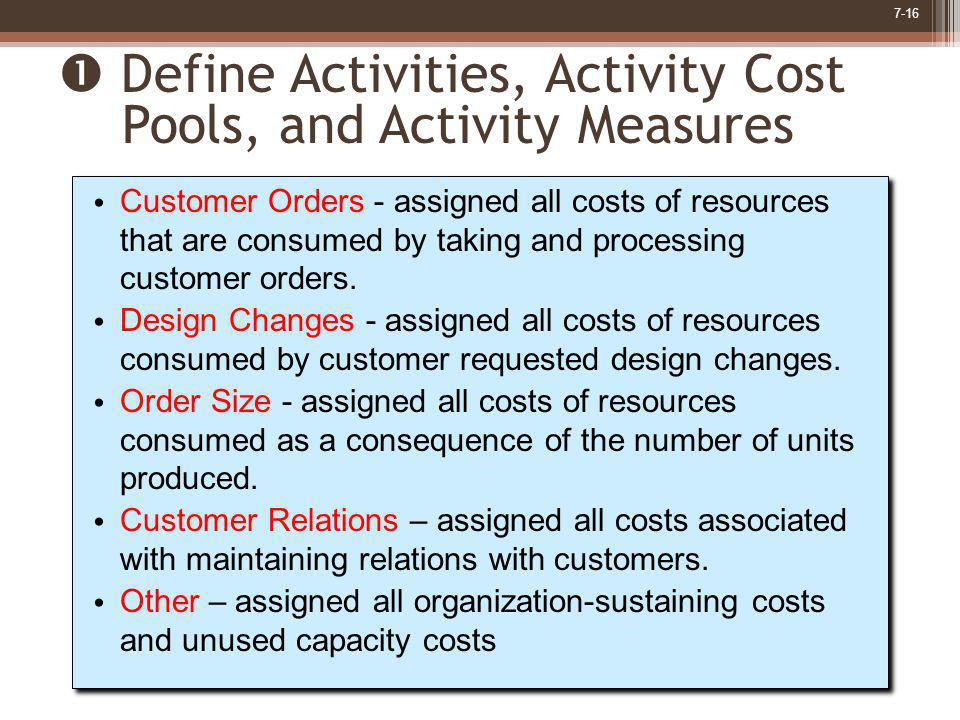 7-16 Customer Orders - assigned all costs of resources that are consumed by taking and processing customer orders. Design Changes - assigned all costs
