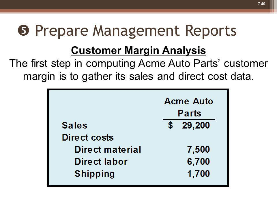 7-40 Prepare Management Reports Customer Margin Analysis The first step in computing Acme Auto Parts customer margin is to gather its sales and direct