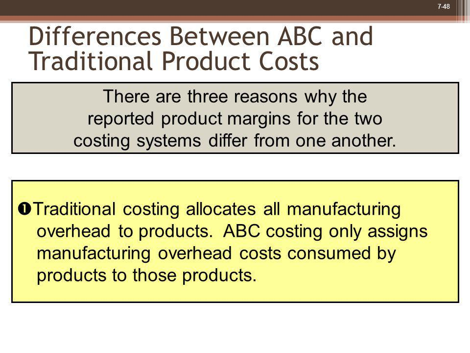7-48 Differences Between ABC and Traditional Product Costs Traditional costing allocates all manufacturing overhead to products. ABC costing only assi
