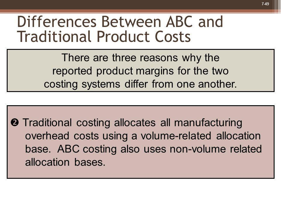 7-49 Differences Between ABC and Traditional Product Costs Traditional costing allocates all manufacturing overhead costs using a volume-related alloc