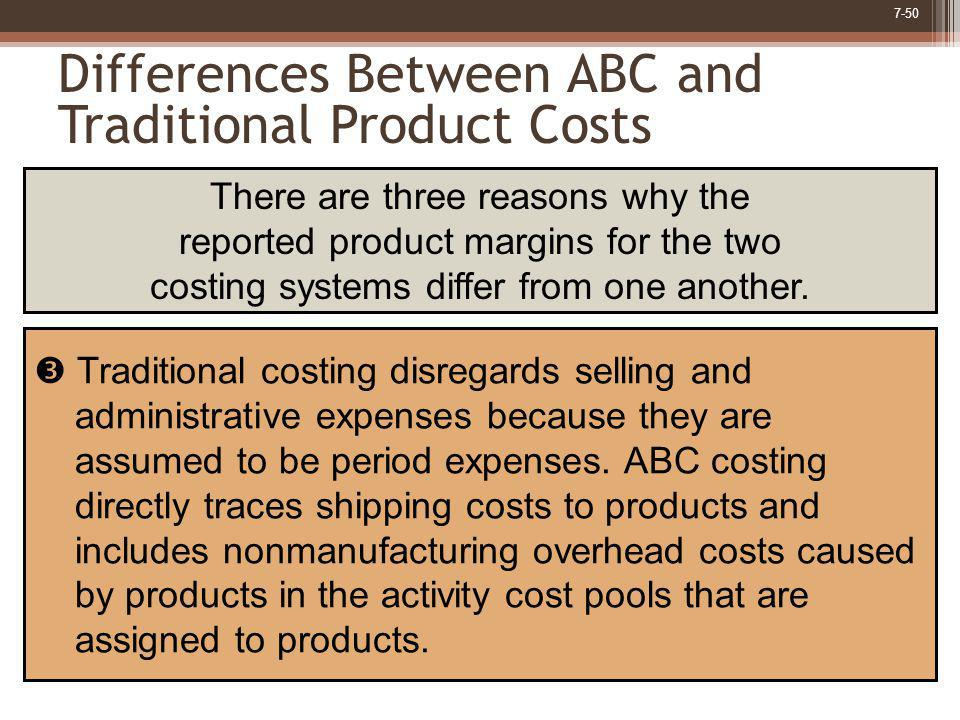7-50 Differences Between ABC and Traditional Product Costs Traditional costing disregards selling and administrative expenses because they are assumed