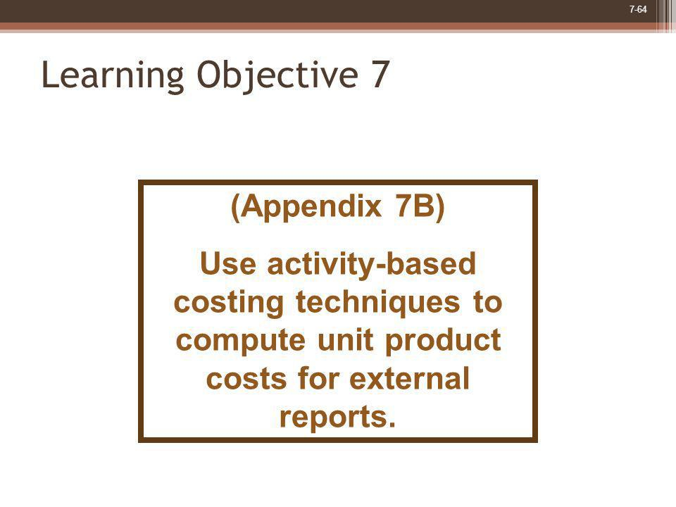 7-64 Learning Objective 7 (Appendix 7B) Use activity-based costing techniques to compute unit product costs for external reports.