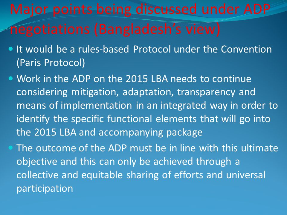 Major points being discussed under ADP negotiations (Bangladeshs view ) It would be a rules-based Protocol under the Convention (Paris Protocol) Work in the ADP on the 2015 LBA needs to continue considering mitigation, adaptation, transparency and means of implementation in an integrated way in order to identify the specific functional elements that will go into the 2015 LBA and accompanying package The outcome of the ADP must be in line with this ultimate objective and this can only be achieved through a collective and equitable sharing of efforts and universal participation
