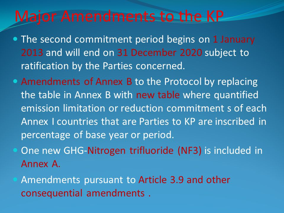 Major Amendments to the KP The second commitment period begins on 1 January 2013 and will end on 31 December 2020 subject to ratification by the Parties concerned.