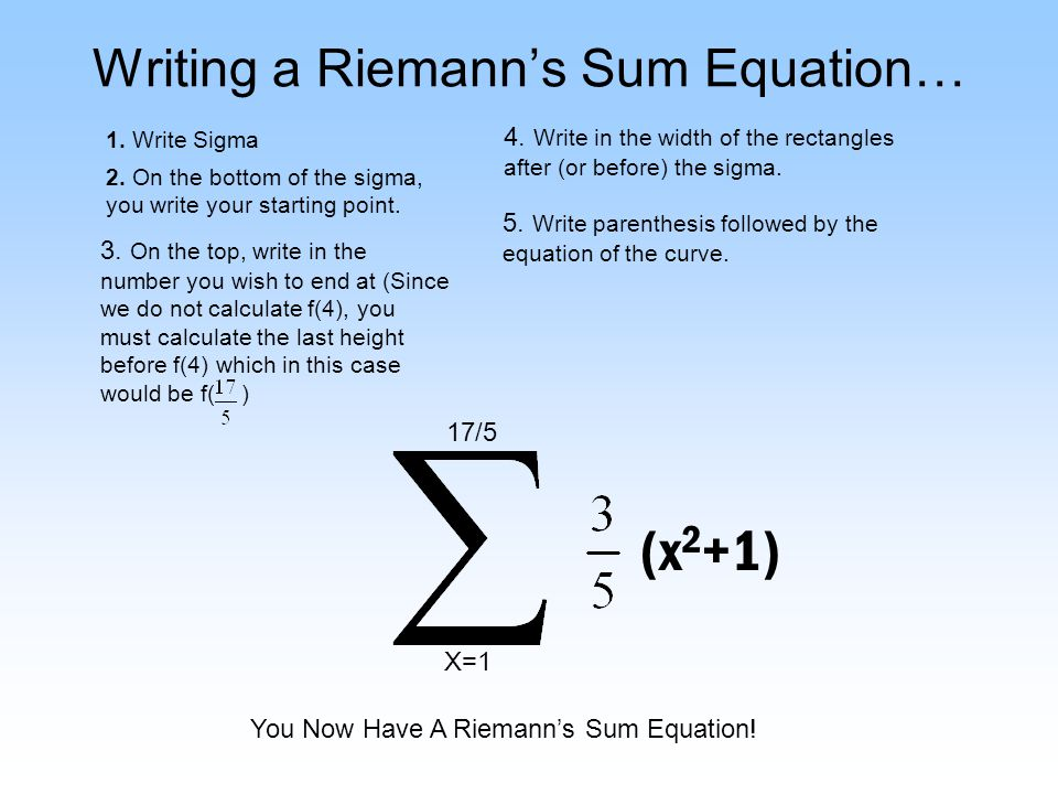 Writing a Riemanns Sum Equation… 1. Write Sigma 2. On the bottom of the sigma, you write your starting point. X=1 3. On the top, write in the number y