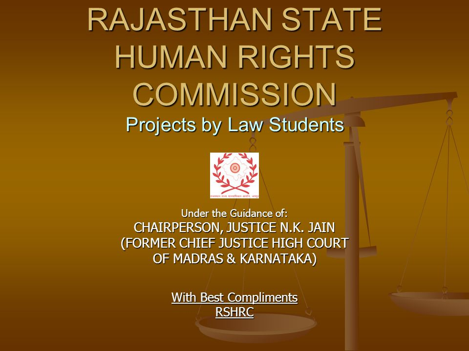 RAJASTHAN STATE HUMAN RIGHTS COMMISSION Projects by Law Students Under the Guidance of: CHAIRPERSON, JUSTICE N.K. JAIN (FORMER CHIEF JUSTICE HIGH COUR