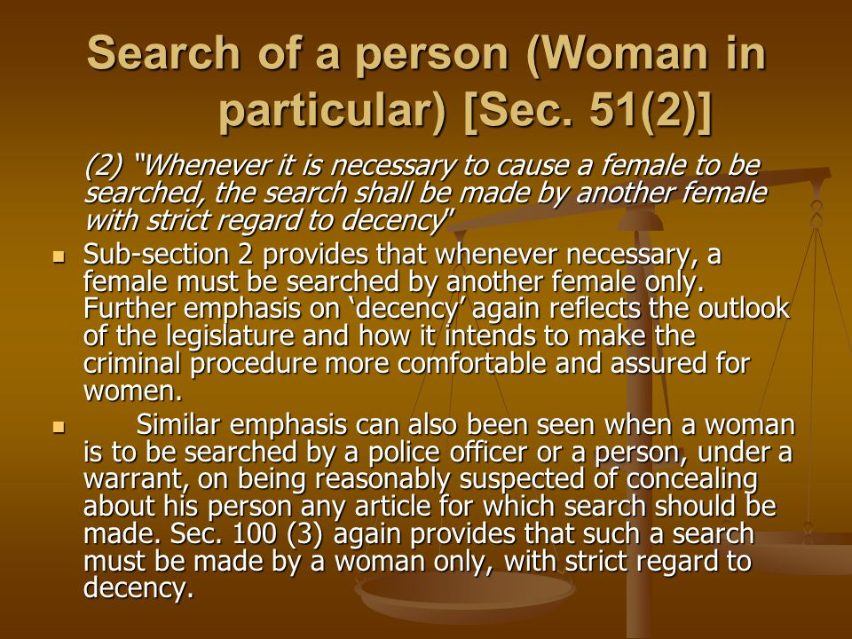 Search of a person (Woman in particular) [Sec. 51(2)] (2) Whenever it is necessary to cause a female to be searched, the search shall be made by anoth