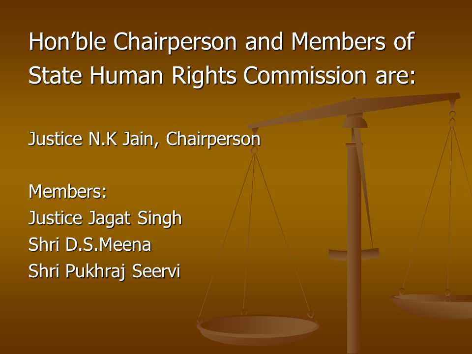 Honble Chairperson and Members of State Human Rights Commission are: Justice N.K Jain, Chairperson Members: Justice Jagat Singh Shri D.S.Meena Shri Pu