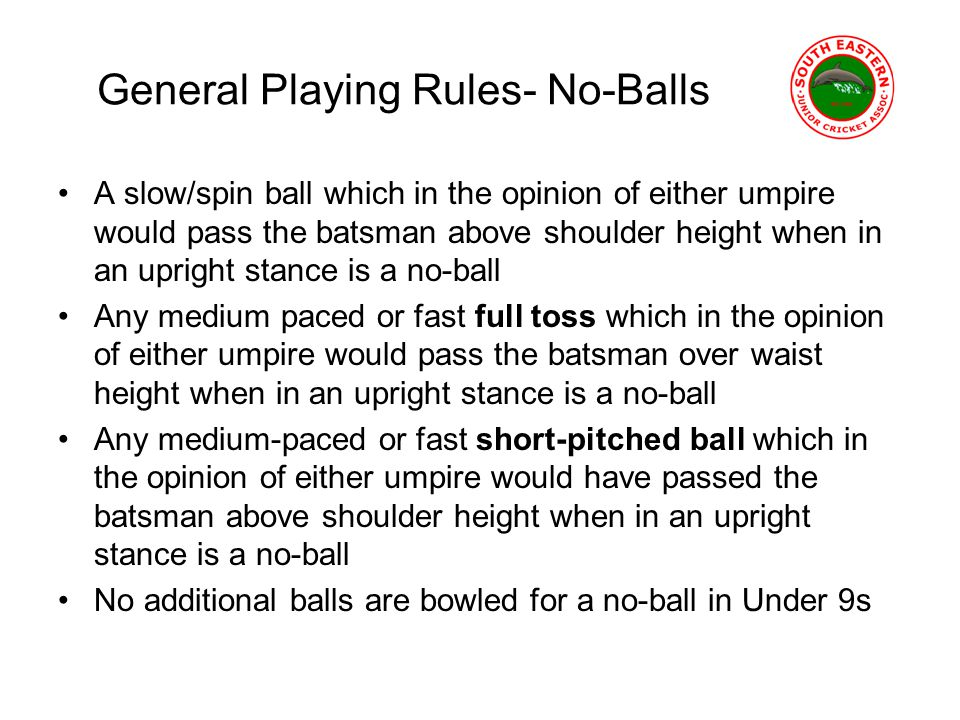 General Playing Rules- No-Balls A slow/spin ball which in the opinion of either umpire would pass the batsman above shoulder height when in an upright stance is a no-ball Any medium paced or fast full toss which in the opinion of either umpire would pass the batsman over waist height when in an upright stance is a no-ball Any medium-paced or fast short-pitched ball which in the opinion of either umpire would have passed the batsman above shoulder height when in an upright stance is a no-ball No additional balls are bowled for a no-ball in Under 9s