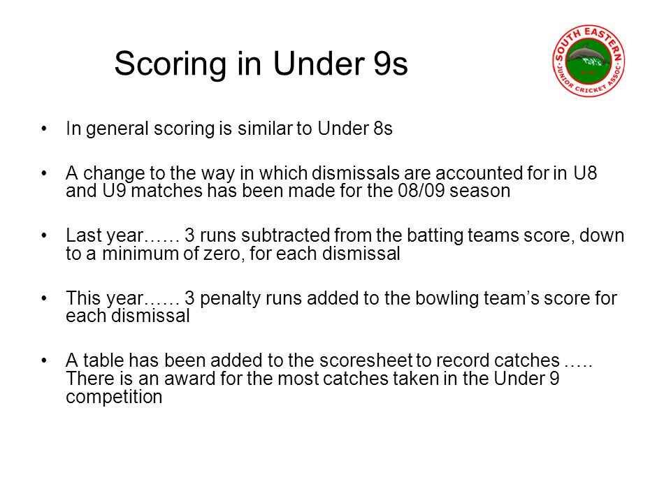 Scoring in Under 9s In general scoring is similar to Under 8s A change to the way in which dismissals are accounted for in U8 and U9 matches has been made for the 08/09 season Last year…… 3 runs subtracted from the batting teams score, down to a minimum of zero, for each dismissal This year…… 3 penalty runs added to the bowling teams score for each dismissal A table has been added to the scoresheet to record catches …..