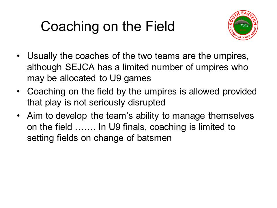 Coaching on the Field Usually the coaches of the two teams are the umpires, although SEJCA has a limited number of umpires who may be allocated to U9 games Coaching on the field by the umpires is allowed provided that play is not seriously disrupted Aim to develop the teams ability to manage themselves on the field …….