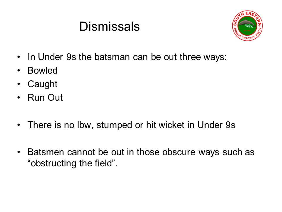 Dismissals In Under 9s the batsman can be out three ways: Bowled Caught Run Out There is no lbw, stumped or hit wicket in Under 9s Batsmen cannot be out in those obscure ways such as obstructing the field.
