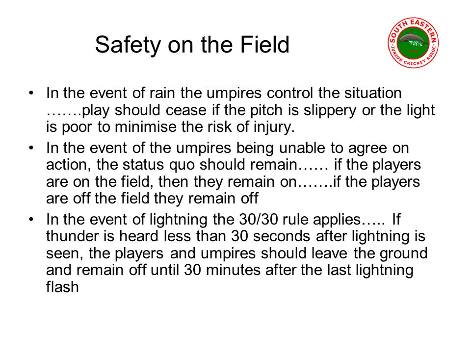 Safety on the Field In the event of rain the umpires control the situation …….play should cease if the pitch is slippery or the light is poor to minimise the risk of injury.