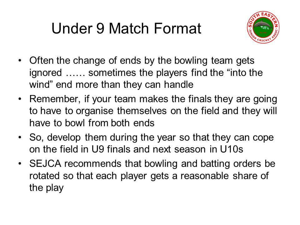 Under 9 Match Format Often the change of ends by the bowling team gets ignored …… sometimes the players find the into the wind end more than they can handle Remember, if your team makes the finals they are going to have to organise themselves on the field and they will have to bowl from both ends So, develop them during the year so that they can cope on the field in U9 finals and next season in U10s SEJCA recommends that bowling and batting orders be rotated so that each player gets a reasonable share of the play