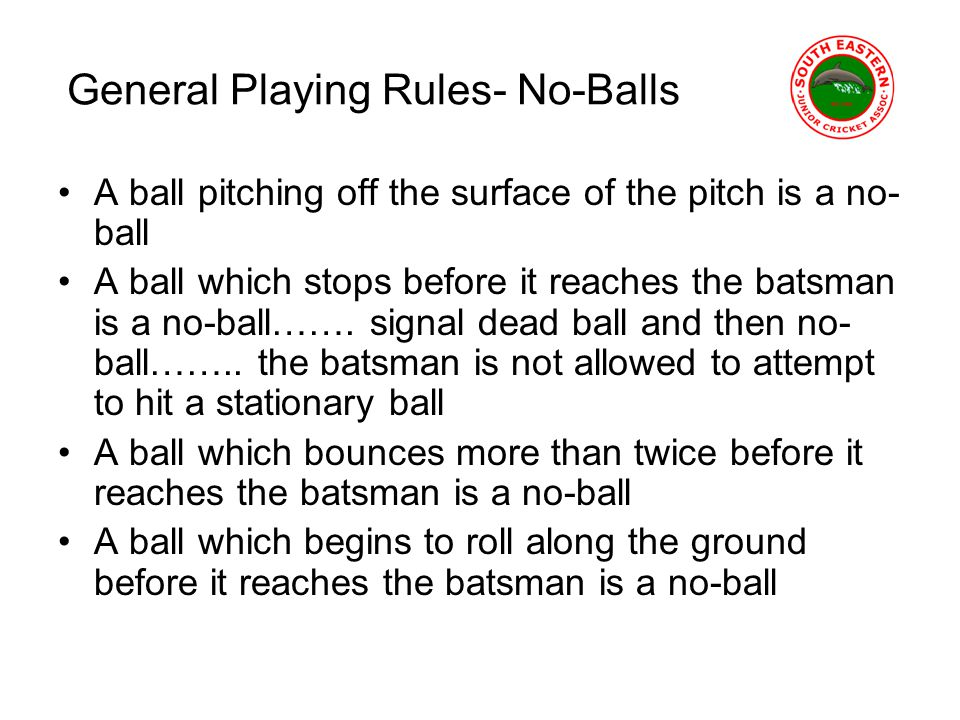 General Playing Rules- No-Balls A ball pitching off the surface of the pitch is a no- ball A ball which stops before it reaches the batsman is a no-ball…….