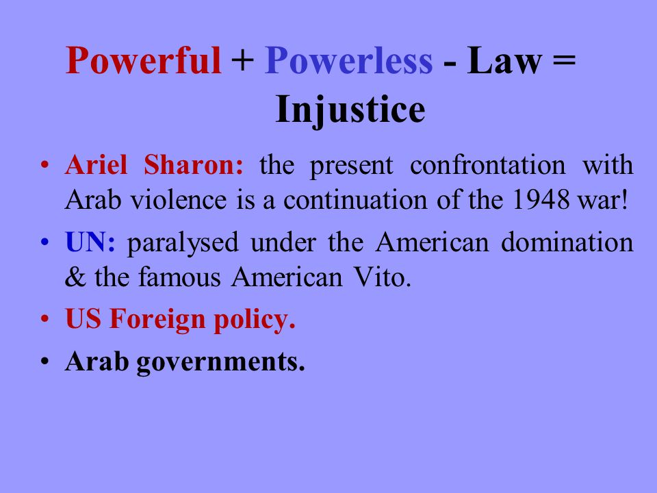 Powerful + Powerless - Law = Injustice Ariel Sharon: the present confrontation with Arab violence is a continuation of the 1948 war.