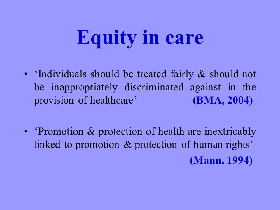 Equity in care Individuals should be treated fairly & should not be inappropriately discriminated against in the provision of healthcare (BMA, 2004) Promotion & protection of health are inextricably linked to promotion & protection of human rights (Mann, 1994)