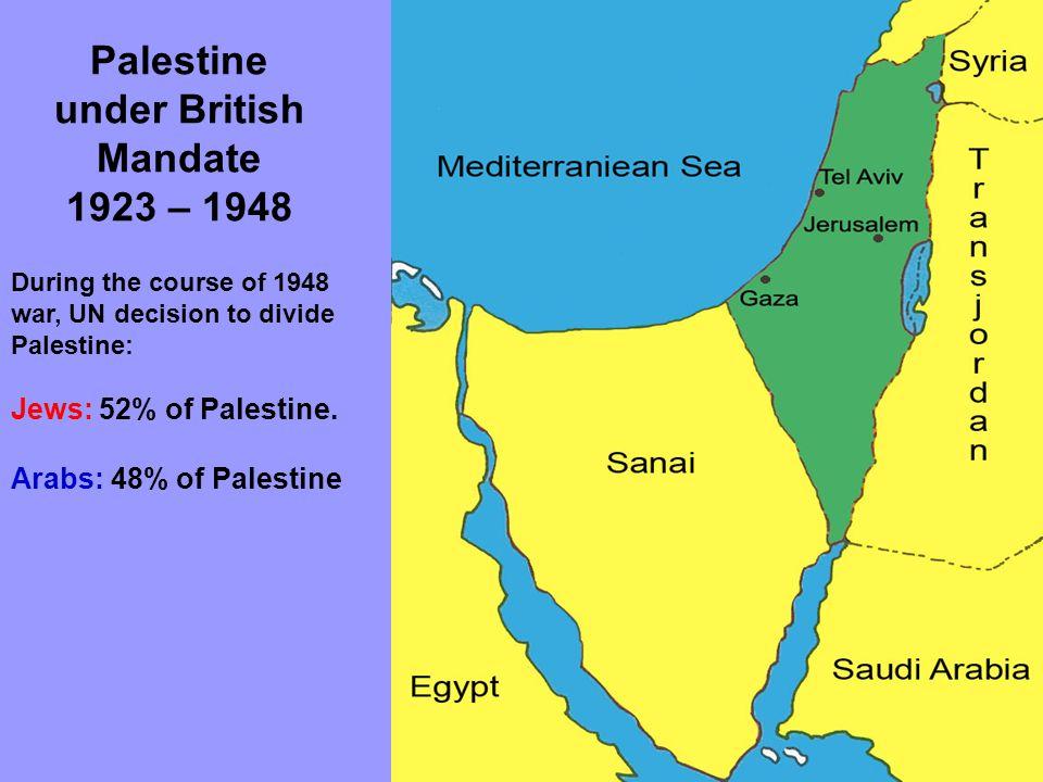 Palestine under British Mandate 1923 – 1948 During the course of 1948 war, UN decision to divide Palestine: Jews: 52% of Palestine.