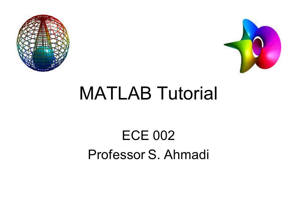 MATLAB Tutorial ECE 002 Professor S. Ahmadi