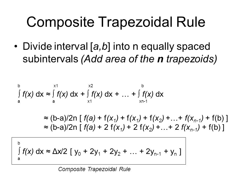 Composite Trapezoidal Rule Divide interval [a,b] into n equally spaced subintervals (Add area of the n trapezoids) b x1 x2 b f(x) dx f(x) dx + f(x) dx