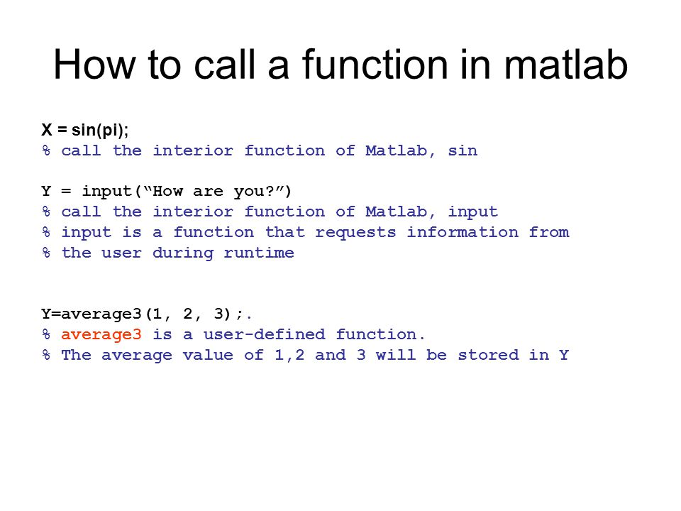 How to call a function in matlab X = sin(pi); % call the interior function of Matlab, sin Y = input(How are you?) % call the interior function of Matl