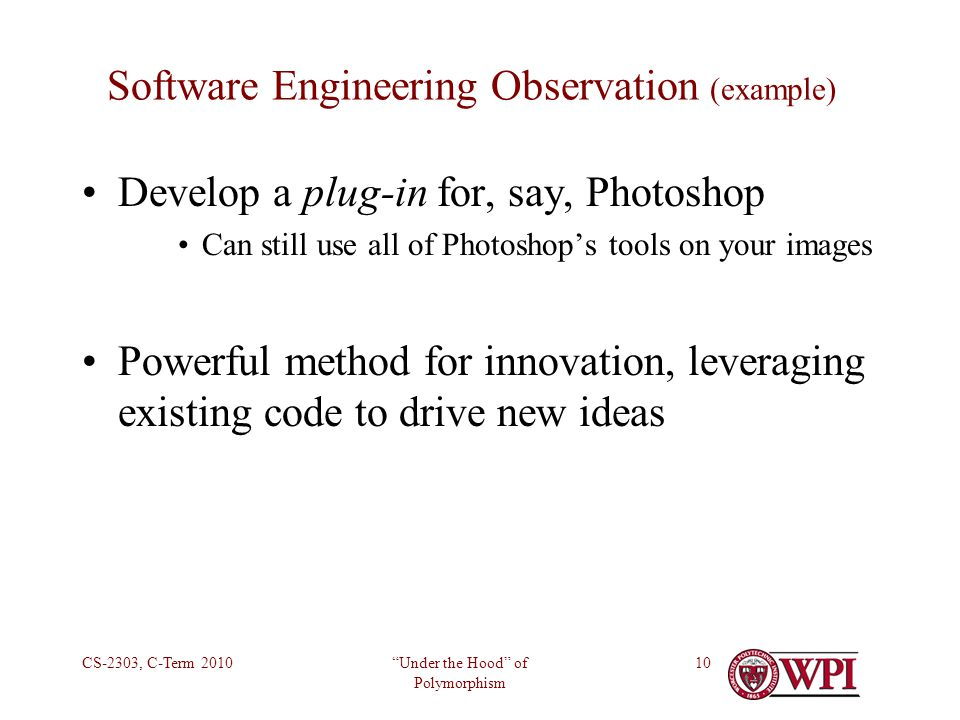 Under the Hood of Polymorphism CS-2303, C-Term 201010 Software Engineering Observation (example) Develop a plug-in for, say, Photoshop Can still use all of Photoshops tools on your images Powerful method for innovation, leveraging existing code to drive new ideas
