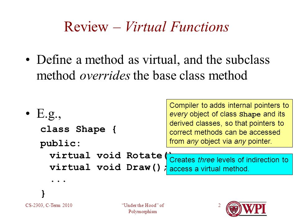 Under the Hood of Polymorphism CS-2303, C-Term 20102 Review – Virtual Functions Define a method as virtual, and the subclass method overrides the base class method E.g., class Shape { public: virtual void Rotate(); virtual void Draw();...