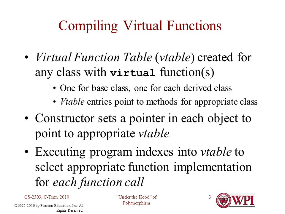 Under the Hood of Polymorphism CS-2303, C-Term 20103 Virtual Function Table (vtable) created for any class with virtual function(s) One for base class