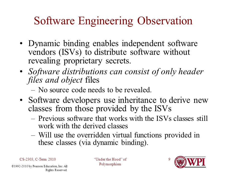 Under the Hood of Polymorphism CS-2303, C-Term 20109 Software Engineering Observation Dynamic binding enables independent software vendors (ISVs) to d