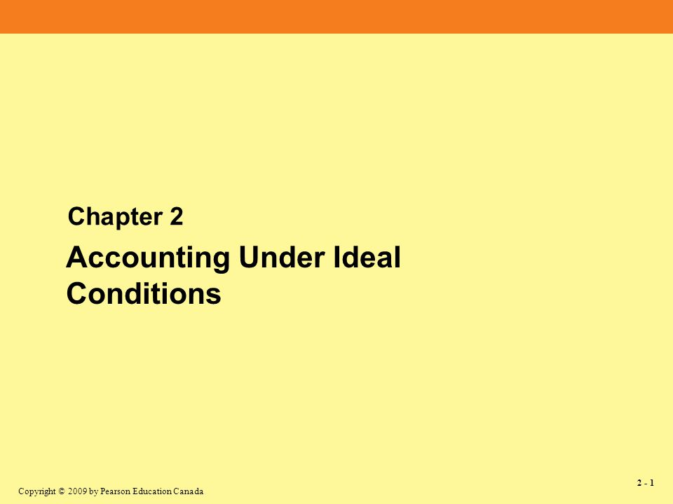 Copyright © 2009 by Pearson Education Canada 2 - 1 Chapter 2 Accounting Under Ideal Conditions