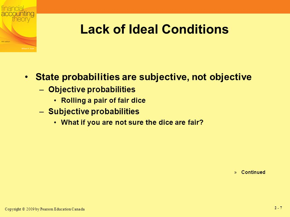 Copyright © 2009 by Pearson Education Canada 2 - 7 Lack of Ideal Conditions State probabilities are subjective, not objective –Objective probabilities Rolling a pair of fair dice –Subjective probabilities What if you are not sure the dice are fair.
