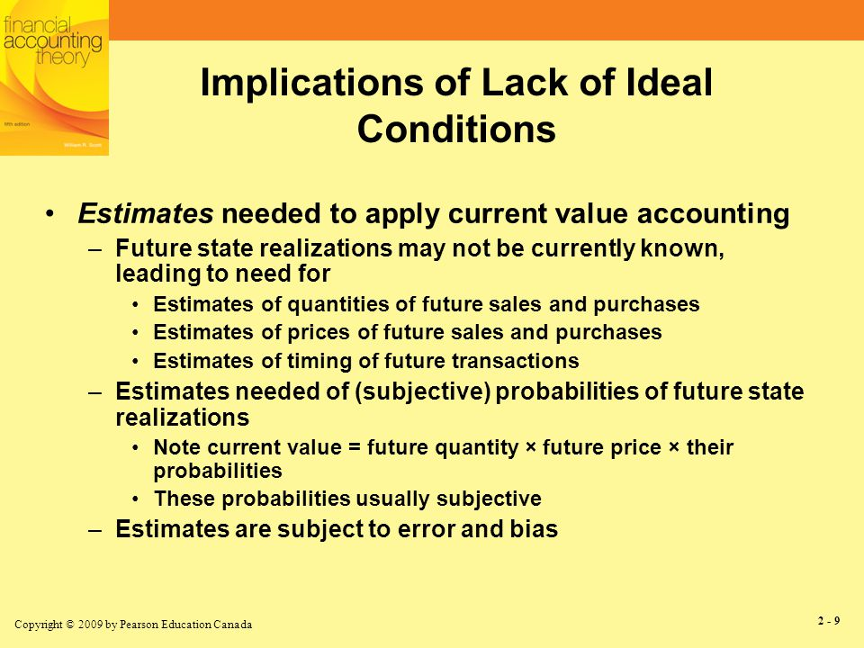 Copyright © 2009 by Pearson Education Canada 2 - 9 Implications of Lack of Ideal Conditions Estimates needed to apply current value accounting –Future state realizations may not be currently known, leading to need for Estimates of quantities of future sales and purchases Estimates of prices of future sales and purchases Estimates of timing of future transactions –Estimates needed of (subjective) probabilities of future state realizations Note current value = future quantity × future price × their probabilities These probabilities usually subjective –Estimates are subject to error and bias