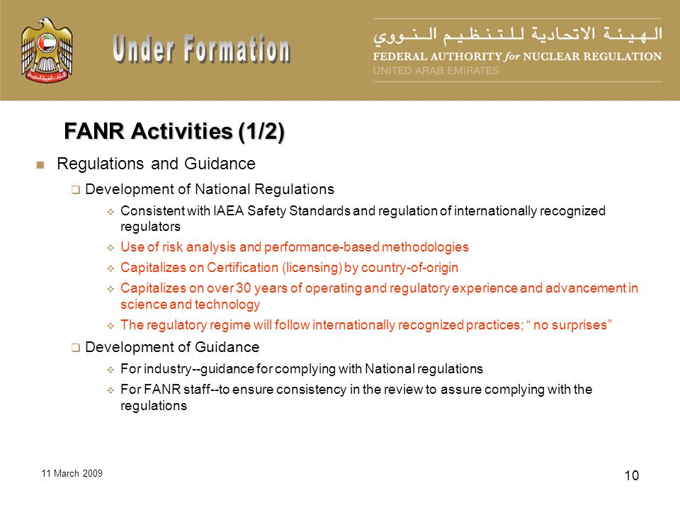 11 March 2009 10 Regulations and Guidance Development of National Regulations Consistent with IAEA Safety Standards and regulation of internationally recognized regulators Use of risk analysis and performance-based methodologies Capitalizes on Certification (licensing) by country-of-origin Capitalizes on over 30 years of operating and regulatory experience and advancement in science and technology The regulatory regime will follow internationally recognized practices; no surprises Development of Guidance For industry--guidance for complying with National regulations For FANR staff--to ensure consistency in the review to assure complying with the regulations FANR Activities (1/2)