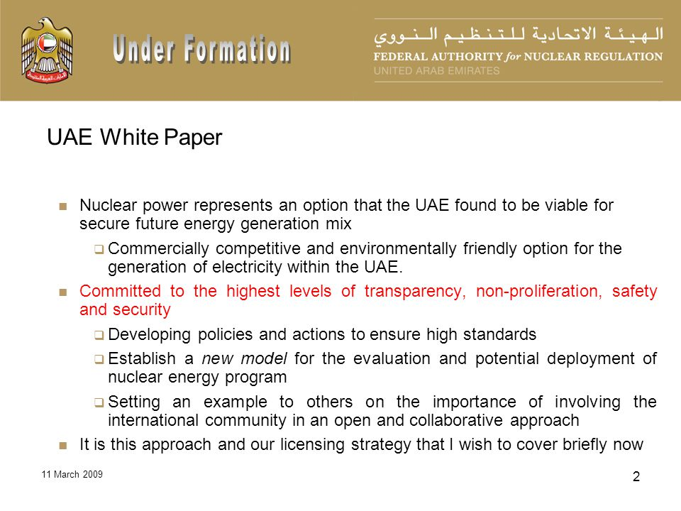 11 March 2009 3 The UAE Government Principles of its Peaceful Intentions These principles are Complete operational transparency across the program Commitments to the highest levels of nonproliferation Commitments to the highest standards of safety and security Safety and security are to a large degree interconnected Cooperation with IAEA Working with governments and entities of responsible nations A commitment to develop a program that maintains its long term sustainability UAE commitment to the highest standards of non-proliferation Committed to forgo enrichment and reprocessing Proactively support the development of proliferation-resistant technology Support efforts to develop a network of multi-lateral fuel assurances, fuel bank Contributed $10 million to IAEA fuel bank proposal