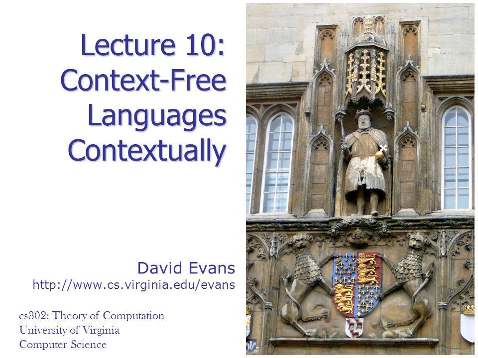 David Evans http://www.cs.virginia.edu/evans cs302: Theory of Computation University of Virginia Computer Science Lecture 10: Context-Free Languages C