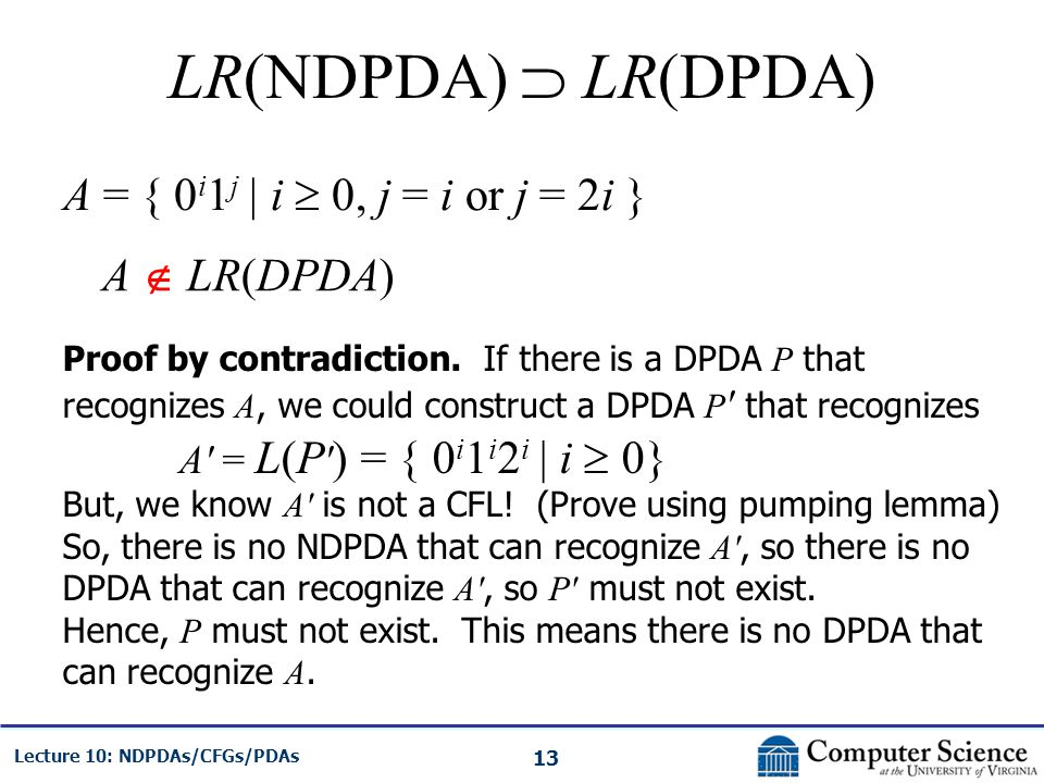 13 Lecture 10: NDPDAs/CFGs/PDAs LR(NDPDA) LR(DPDA) A = { 0 i 1 j | i 0, j = i or j = 2i } A LR(DPDA) Proof by contradiction. If there is a DPDA P that