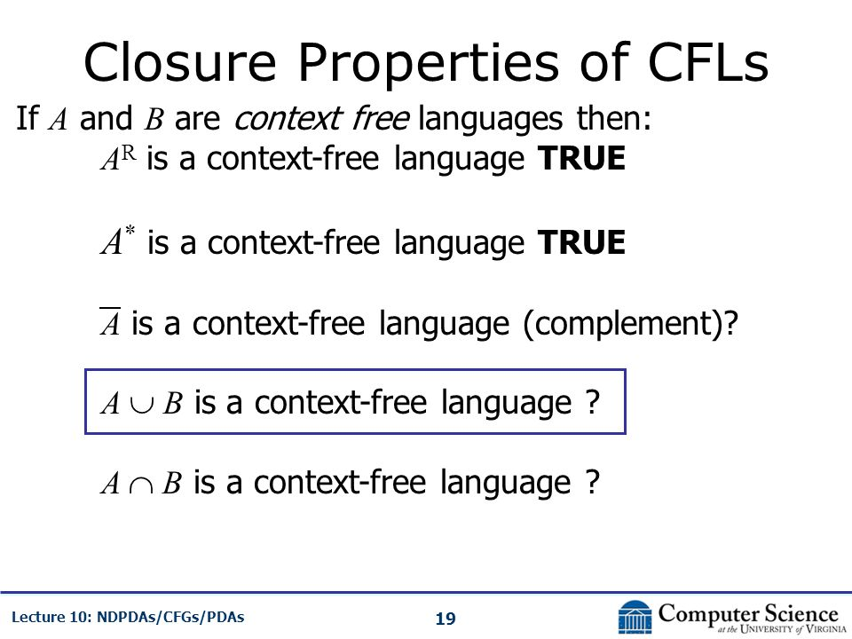 19 Lecture 10: NDPDAs/CFGs/PDAs Closure Properties of CFLs If A and B are context free languages then: A R is a context-free language TRUE A * is a co