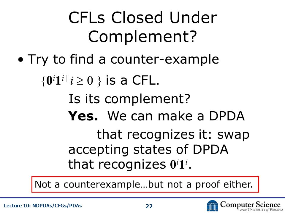 22 Lecture 10: NDPDAs/CFGs/PDAs CFLs Closed Under Complement? Try to find a counter-example {0 i 1 i | i 0 } is a CFL. Is its complement? Yes. We can