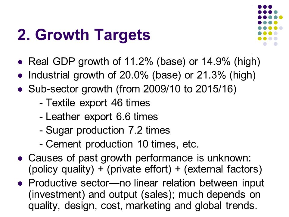 2. Growth Targets Real GDP growth of 11.2% (base) or 14.9% (high) Industrial growth of 20.0% (base) or 21.3% (high) Sub-sector growth (from 2009/10 to