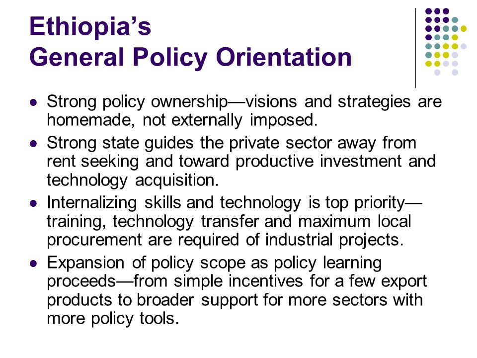 Ethiopias General Policy Orientation Strong policy ownershipvisions and strategies are homemade, not externally imposed.