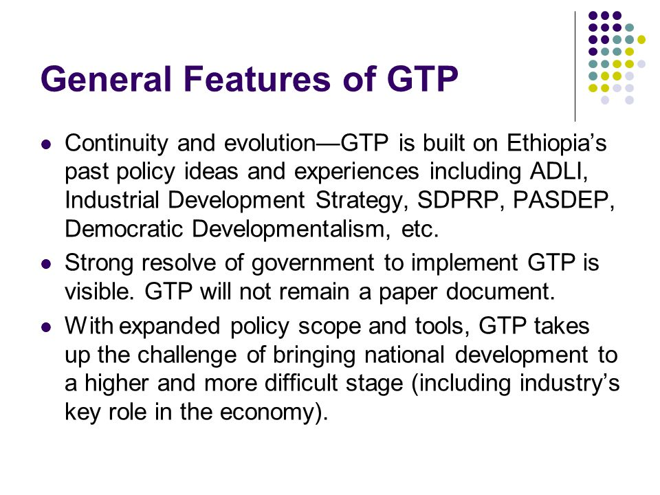 Continuity and evolutionGTP is built on Ethiopias past policy ideas and experiences including ADLI, Industrial Development Strategy, SDPRP, PASDEP, Democratic Developmentalism, etc.