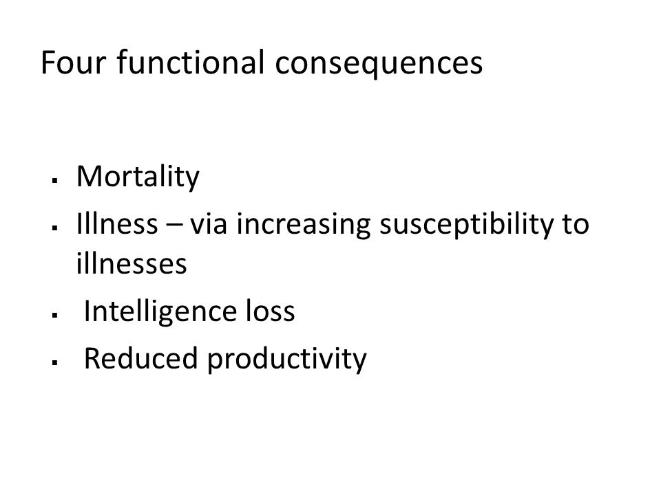 Four functional consequences Mortality Illness – via increasing susceptibility to illnesses Intelligence loss Reduced productivity