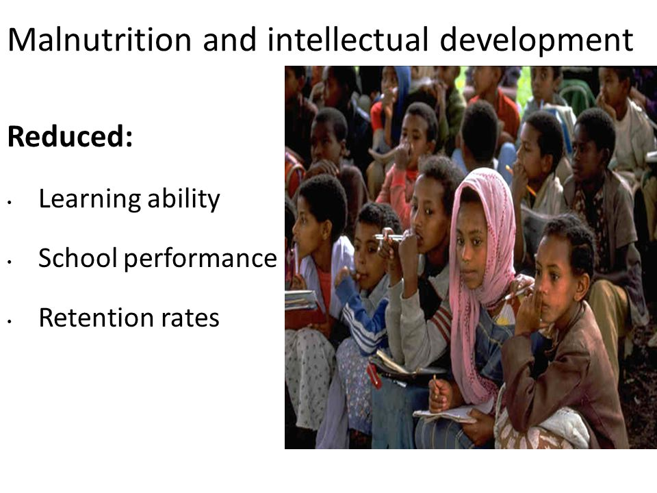 Malnutrition and intellectual development Reduced: Learning ability School performance Retention rates