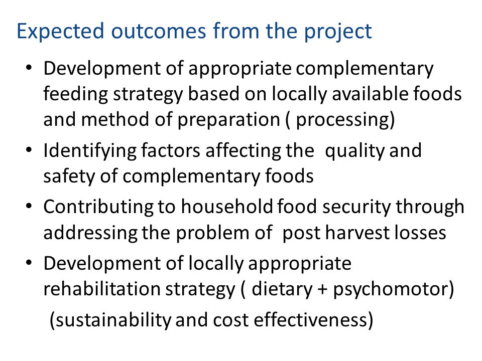 Expected outcomes from the project Development of appropriate complementary feeding strategy based on locally available foods and method of preparatio