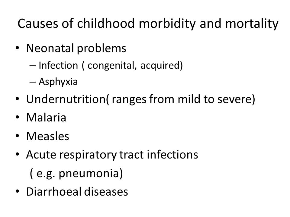 Causes of childhood morbidity and mortality Neonatal problems – Infection ( congenital, acquired) – Asphyxia Undernutrition( ranges from mild to sever