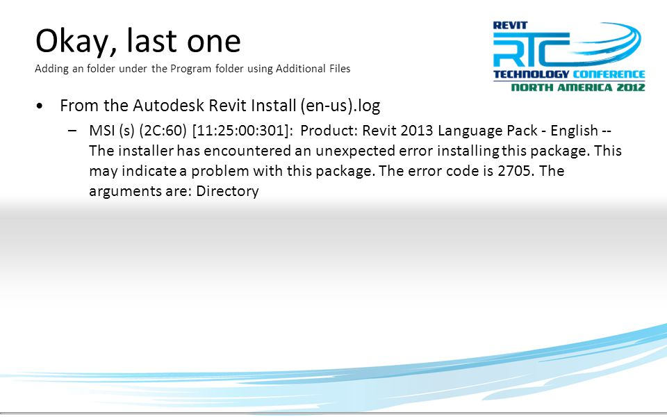 Okay, last one Adding an folder under the Program folder using Additional Files From the Autodesk Revit Install (en-us).log –MSI (s) (2C:60) [11:25:00:301]: Product: Revit 2013 Language Pack - English -- The installer has encountered an unexpected error installing this package.